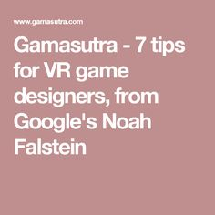 Gamasutra - 7 tips for VR game designers, from Google's Noah Falstein
