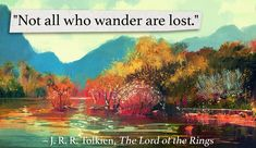 'Not all who wander are lost.' – J. R. R. Tolkien
