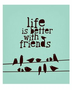 Life is better with friends...:)