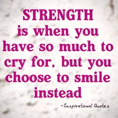 Strength is when you have so much to cry for, but you choose to smile instead. :)