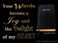 Your words were found and I ate them, And Your words became for me a joy and the delight of my heart; For I have been called by Your name, O LORD God of hosts. - Jeremiah 15:16