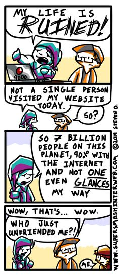 It's understandable if you feel alone on the internet. Everyone's alone in here together.