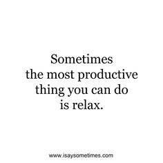 Sometimes the most productive thing you can do is relax.