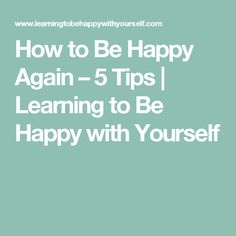 How to Be Happy Again – 5 Tips | Learning to Be Happy with Yourself