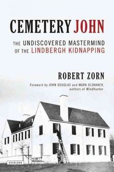 Cemetery John: The Undiscovered Mastermind of the Lindbergh Kidnapping by Robert Zorn