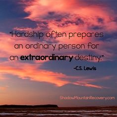 """""""Hardship often prepares an ordinary person for an extraordinary destiny."""" - C.S. Lewis #recoveryispossible #Inspiration #hope #strength #love #addiction #recovery #addictiontreatment #addictionrecovery #CSLewis #InspirationalQuote #Aspen #ColoradoSprings #Denver #Colorado #StGeorge #Utah #Albuquerque #Taos #NewMexico #ShadowMountainRecovery"""