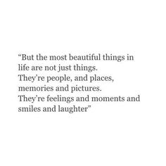 but the most beautiful things in life are not just things. they're people, and places, memories and pictures. they're feelings and moments and smiles and laughter.