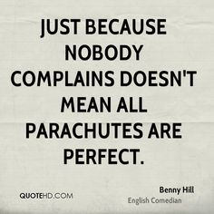 Just because nobody complains doesn't mean all parachutes are perfect.