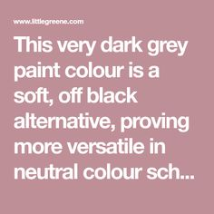 This very dark grey paint colour is a soft, off black alternative, proving more versatile in neutral colour schemes. Browse our full range of paint online.