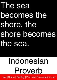 The sea becomes the shore, the shore becomes the sea. - Indonesian Proverb #proverbs #quotes