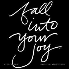 Fall into your joy. @DanielleLaPorte #Truthbomb http://www.daniellelaporte.com/truthbomb/truthbomb-fall-joy/
