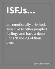 ISFJs are emotionally oriented, sensitive to other people's feelings and have a deep understanding of their own.