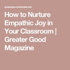 How to Nurture Empathic Joy in Your Classroom | Greater Good Magazine