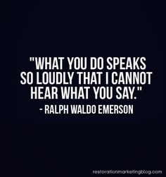 """What you do speaks so loudly that I cannot hear what you say"""