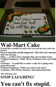 I have a wal mart cake story. My mom wanted Happy Birthday yall and they wrote yoll. The next year almost was spelled AllMost. Where do they find these employees?
