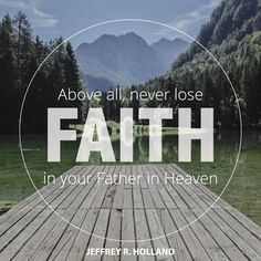 "Elder Jeffrey R. Holland: ""Above all, never lose faith in your Father in Heaven."" #lds #quotes"