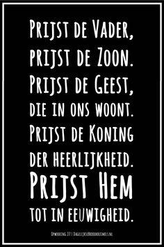 Prijst de Vader, prijst de Zoon. Prijst de Geest, die in ons woont. Prijst de Koning der heerlijkheid. Prijst Hem tot in eeuwigheid. Opwekking 277 #DeVader, #Geest, #Opwekking, #Zoon  http://www.dagelijksebroodkruimels.nl/opwekking-277/
