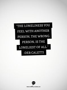 """The loneliness you feel with another person, the wrong person, is the loneliest of all."""