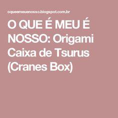O QUE É MEU É NOSSO: Origami Caixa de Tsurus (Cranes Box)