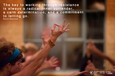 """""""The key to working through resistance is always a radical inner surrender, a calm determination, and a commitment to letting go."""" Baron Baptiste http://www.yjevents.com/ep/baptiste.php"""