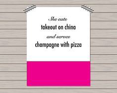 Details:  Print text: She eats take out on china and serves champagne with pizza  Print sizes: 5 X 7 // 8 X 10 // 11 X 14  Colors: Bright hot