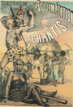 """Jardin Zoologique D'Acclimatation Achantis, 1887 This ad refers to an exhibit of the Ashanti people of south Ghana. Human zoos like this were popular in Europe in the 19th and 20th century. They were also known as """"Negro Villages"""" or """"ethnological expositions"""" where humans were exhibited in their natural state."""