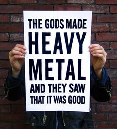 The Gods made Heavy Metal and they saw that it was good!