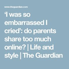 'I was so embarrassed I cried': do parents share too much online? | Life and style | The Guardian