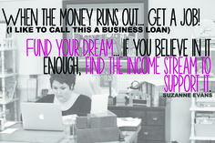 """""""When the money runs out...GET A JOB! (I like to call this a business loan) Fund your dream...if you believe in it enough, find the income stream to support it."""" -Suzanne Evans"""