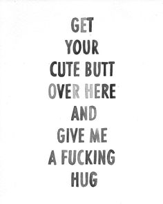 Get your cute butt over here and give me a fucking hug <3