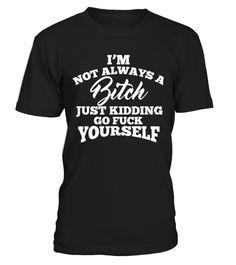 I'm Not Always A Bitch...