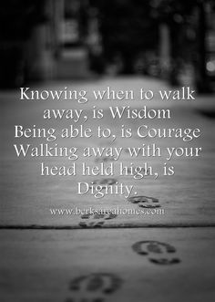 Knowing when to walk away is Wisdom. Being able to is Courage. Walking away with your head held high, is Dignity.