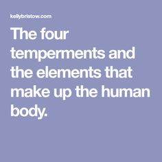 The four temperments and the elements that make up the human body.