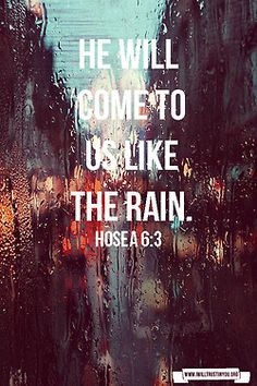 Hosea 6:3 Let us acknowledge the Lord; let us press on to acknowledge him. As surely as the sun rises, he will appear; he will come to us like the winter rains, like the spring rains that water the earth.""