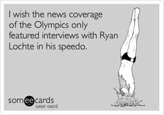 Funny Somewhat Topical Ecard: I wish the news coverage of the Olympics only featured interviews with Ryan Lochte in his speedo.