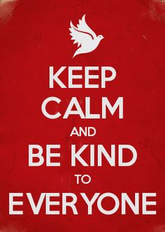 KEEP CALM AND BE KIND TO EVERYONE