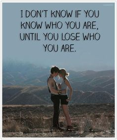 I don't know if you know who you are until you loose who you are. I knew you were trouble. Taylor Swift