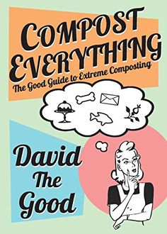 Compost Everything: The Good Guide to Extreme Composting ...