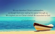 「Therefore, we are ambassadors for Christ, God making his appeal through us. We implore you on behalf of Christ, be reconciled to God. (2 Corinthian 5:20」の画像検索結果