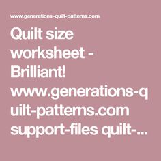 Quilt size worksheet - Brilliant! www.generations-quilt-patterns.com support-files quilt-sizes-worksheet.pdf - 2-4-17