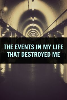 the events in my life that destroyed me