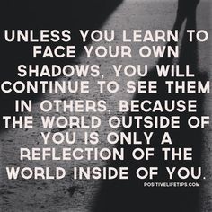 Unless you learn to face your own shadows, you will continue to see them in others, because the world outside of you is only a reflection of the world inside of you.