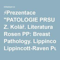 "⚡Prezentace ""PATOLOGIE PRSU Z. Kolář. Literatura Rosen PP: Breast Pathology. Lippincott-Raven Publishers, Philadelphia, New York 1996 Rosen PP, Oberman HA: Tumors."""