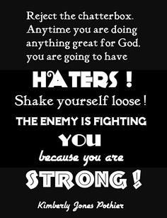 Reject the chatterbox! Anytime you are doing anything great for God, you are going to have haters! Shake yourself loose! The enemy is fighting you because you are strong! ~ Kimberly Jones Pothier <3