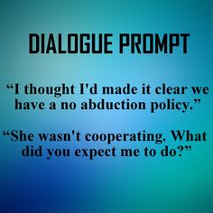 """""""I thought I'd made it clear we had a no abduction policy."""" """"She wasn't cooperating. What did you expect me to do?"""""""