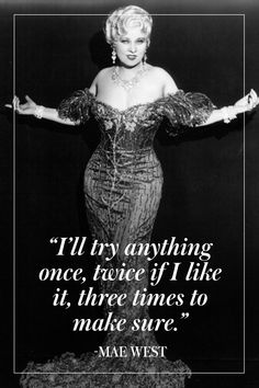 """""""I'll try anything once, twice if I like it, three times to make sure."""" - Mae West"""