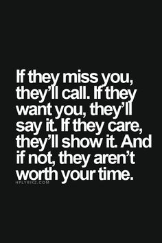 Wisdom Quotes : QUOTATION – Image : As the quote says – Description If they miss you, they'll call. If they want you, they'll say it. If they care, they'll show it. And if not, they are not worth your time - Now Quotes, True Quotes, Great Quotes, Words Quotes, Quotes To Live By, Motivational Quotes, Funny Quotes, Inspirational Quotes, Awesome Quotes