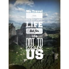 We travel to life not escape us