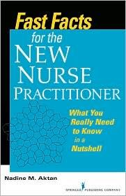 Fast Facts for the New Nurse Practitioner: What You Really Need to Know in a Nutshell, (0826105912), Nadine Aktan, Textbooks - Barnes & Noble