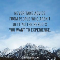 """""""Never take advice from people who aren't getting the results you want to experience."""" -Michael Hyatt"""
